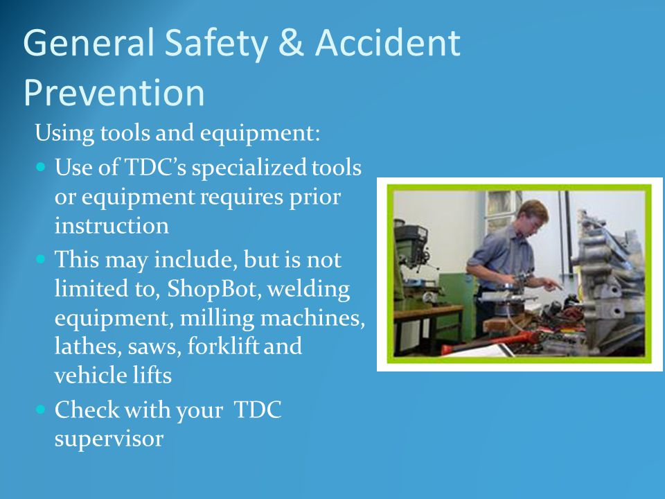 General Safety & Accident Prevention Using tools and equipment: Use of TDC's specialized tools or equipment requires prior instruction This may include, but is not limited to, ShopBot, welding equipment, milling machines, lathes, saws, forklift and vehicle lifts Check with your TDC supervisor