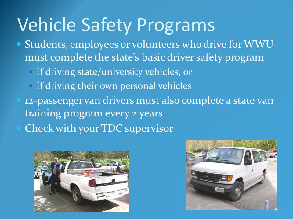 Vehicle Safety Programs Students, employees or volunteers who drive for WWU must complete the state's basic driver safety program If driving state/university vehicles; or If driving their own personal vehicles 12-passenger van drivers must also complete a state van training program every 2 years Check with your TDC supervisor