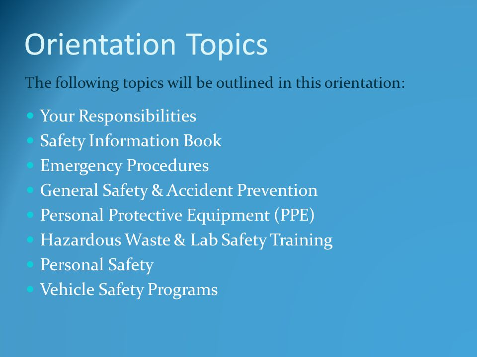 Orientation Topics Your Responsibilities Safety Information Book Emergency Procedures General Safety & Accident Prevention Personal Protective Equipme