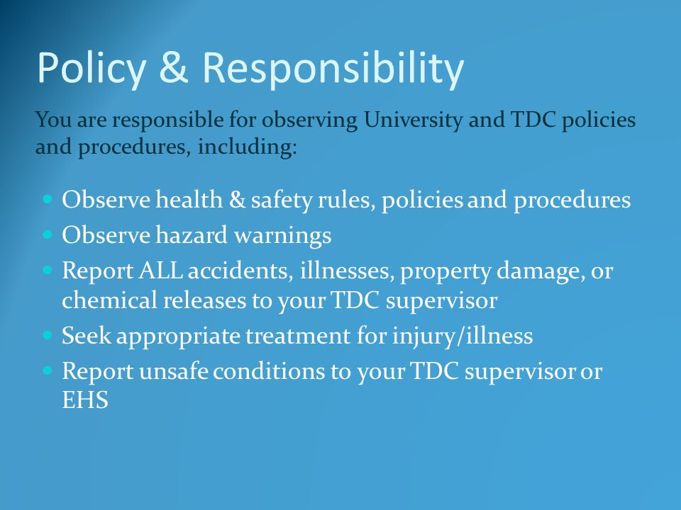 Policy & Responsibility Observe health & safety rules, policies and procedures Observe hazard warnings Report ALL accidents, illnesses, property damage, or chemical releases to your TDC supervisor Seek appropriate treatment for injury/illness Report unsafe conditions to your TDC supervisor or EHS You are responsible for observing University and TDC policies and procedures, including: