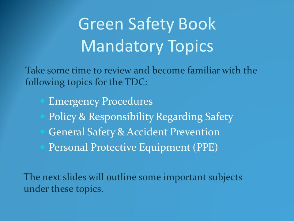 Green Safety Book Mandatory Topics Emergency Procedures Policy & Responsibility Regarding Safety General Safety & Accident Prevention Personal Protective Equipment (PPE) Take some time to review and become familiar with the following topics for the TDC: The next slides will outline some important subjects under these topics.