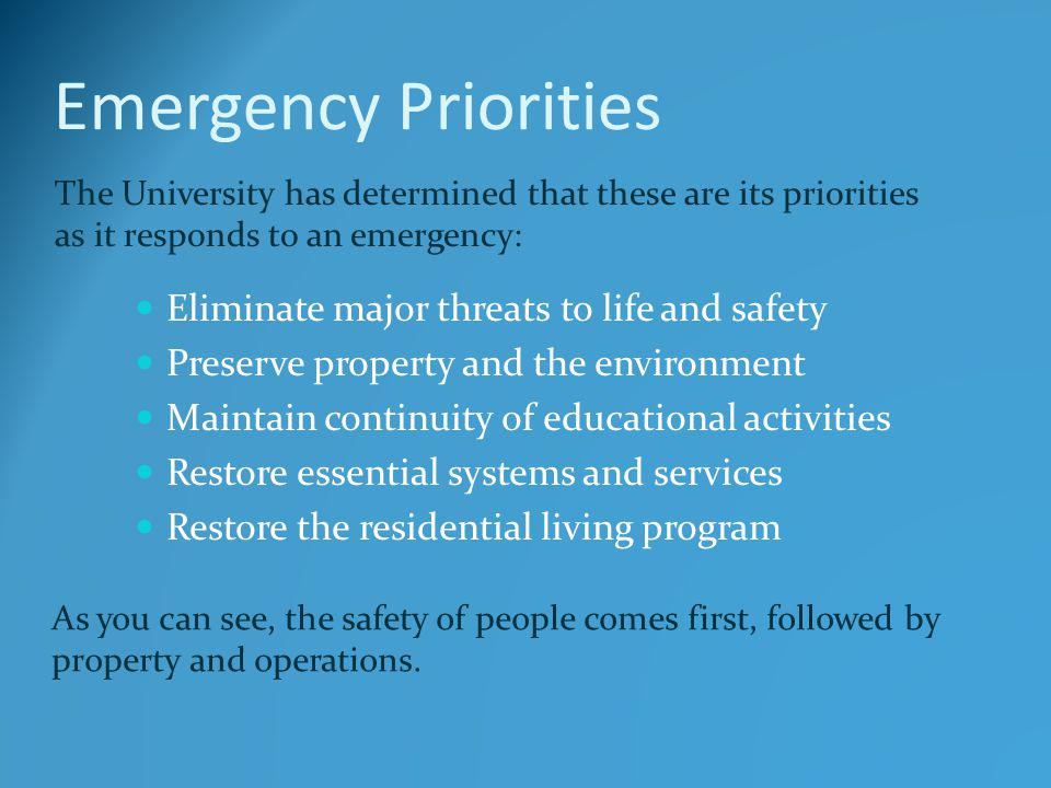 Emergency Priorities Eliminate major threats to life and safety Preserve property and the environment Maintain continuity of educational activities Re