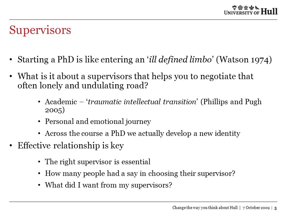 Supervisors Change the way you think about Hull | 7 October 2009 | 5 Starting a PhD is like entering an 'ill defined limbo' (Watson 1974) What is it about a supervisors that helps you to negotiate that often lonely and undulating road.