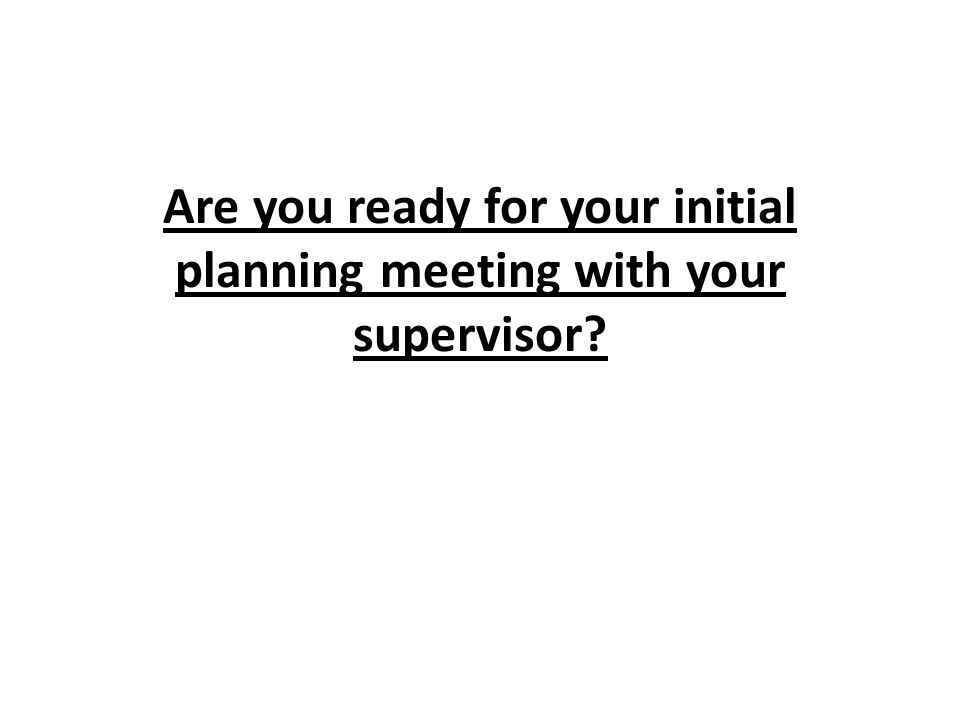 Are you ready for your initial planning meeting with your supervisor?