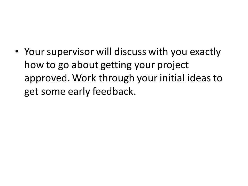 Your supervisor will discuss with you exactly how to go about getting your project approved.