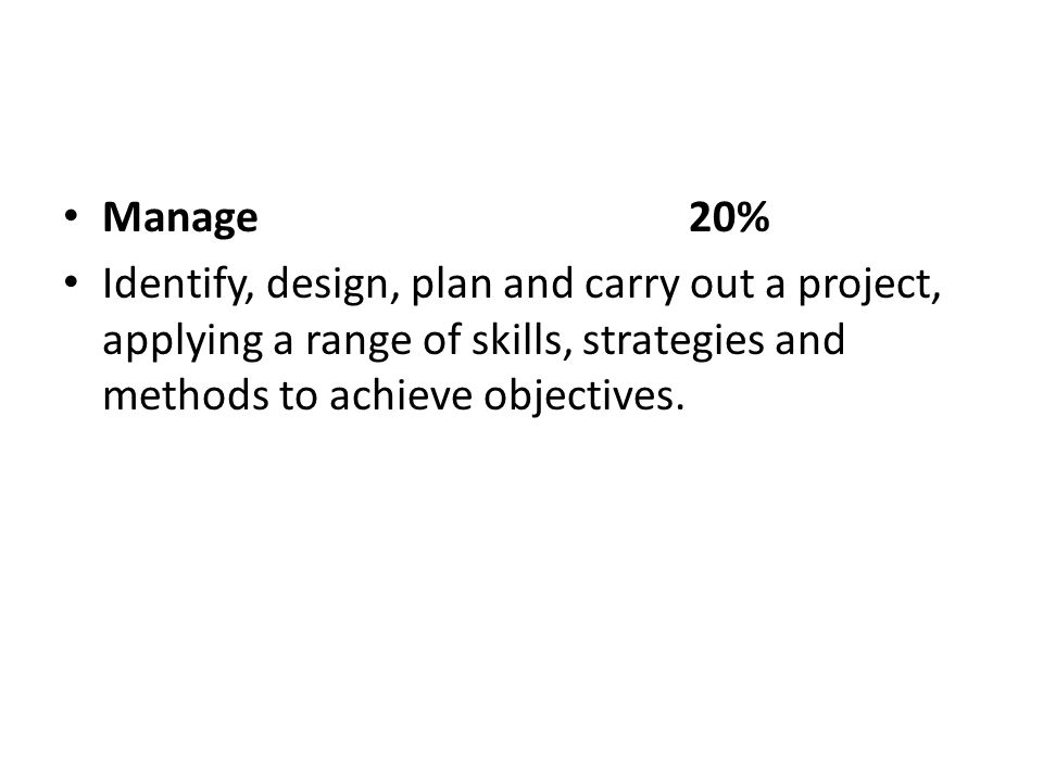 Manage20% Identify, design, plan and carry out a project, applying a range of skills, strategies and methods to achieve objectives.