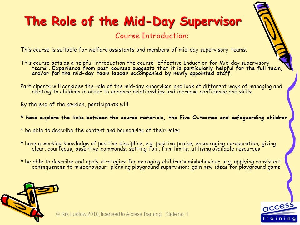 © Rik Ludlow 2010, licensed to Access Training. Slide no: 1 The Role of the Mid-Day Supervisor This course is suitable for welfare assistants and memb