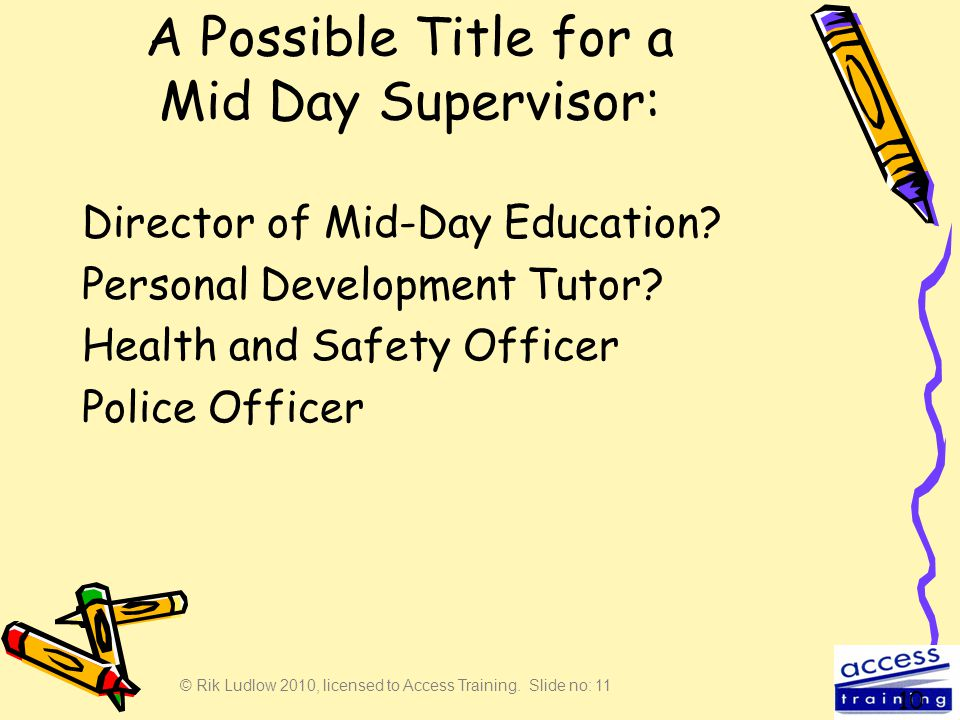 © Rik Ludlow 2010, licensed to Access Training. Slide no: 11 A Possible Title for a Mid Day Supervisor: Director of Mid-Day Education? Personal Develo