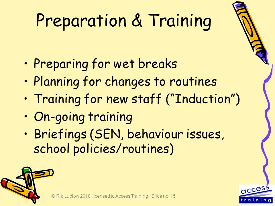 © Rik Ludlow 2010, licensed to Access Training. Slide no: 15 Preparation & Training Preparing for wet breaks Planning for changes to routines Training