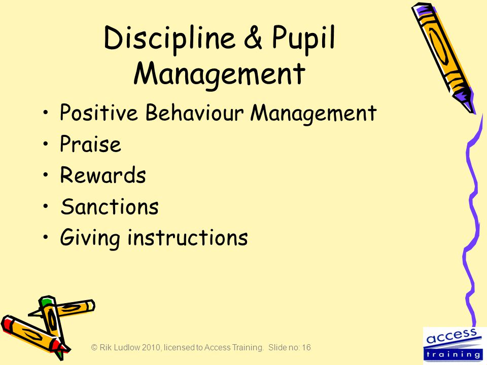 © Rik Ludlow 2010, licensed to Access Training. Slide no: 16 Discipline & Pupil Management Positive Behaviour Management Praise Rewards Sanctions Givi