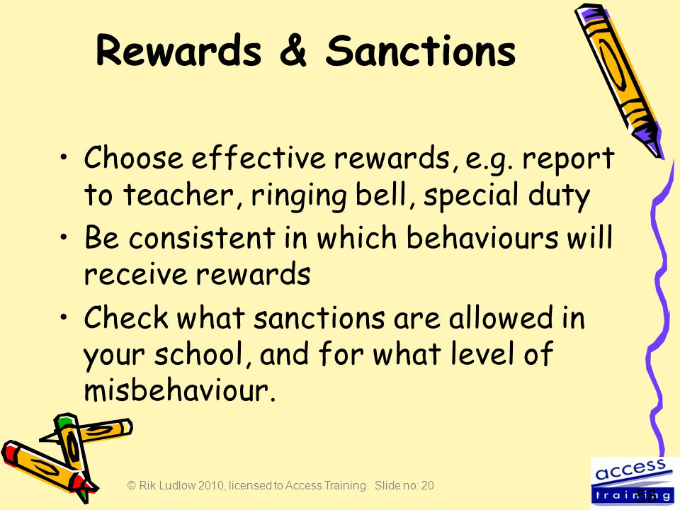 © Rik Ludlow 2010, licensed to Access Training. Slide no: 20 Rewards & Sanctions Choose effective rewards, e.g. report to teacher, ringing bell, speci