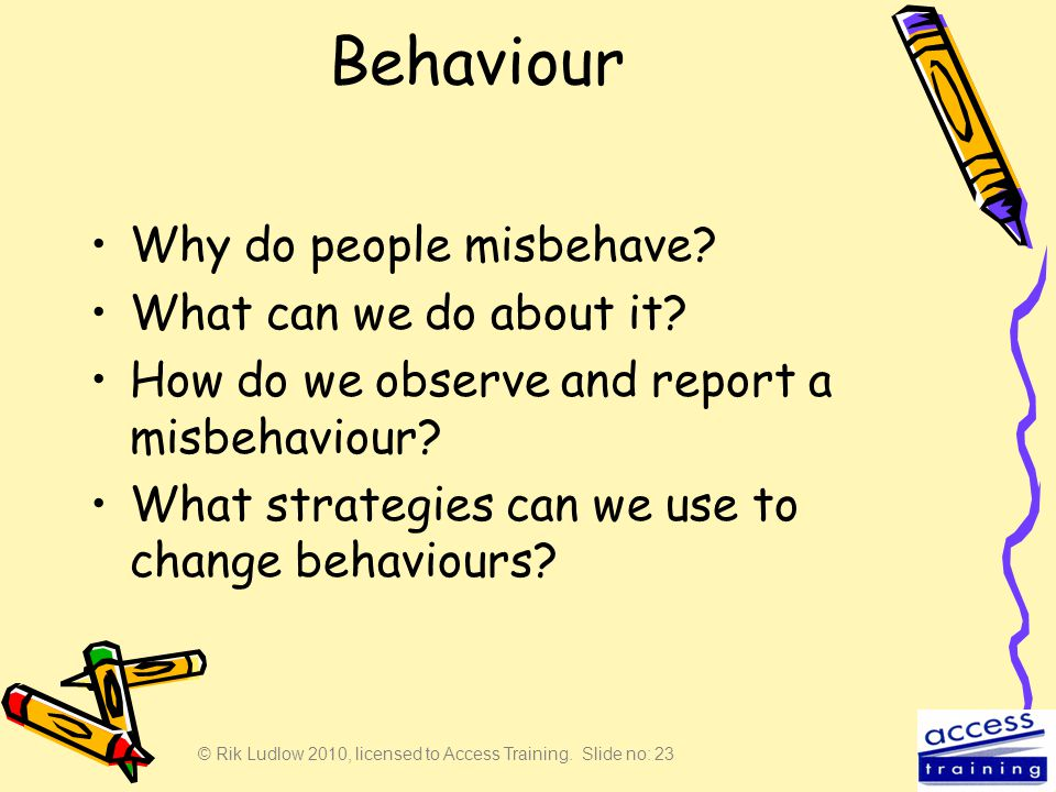 © Rik Ludlow 2010, licensed to Access Training. Slide no: 23 Behaviour Why do people misbehave? What can we do about it? How do we observe and report