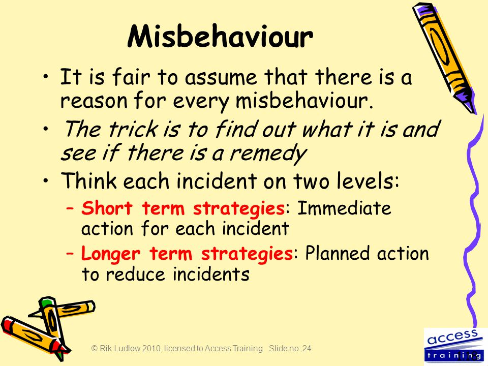 © Rik Ludlow 2010, licensed to Access Training. Slide no: 24 Misbehaviour It is fair to assume that there is a reason for every misbehaviour. The tric