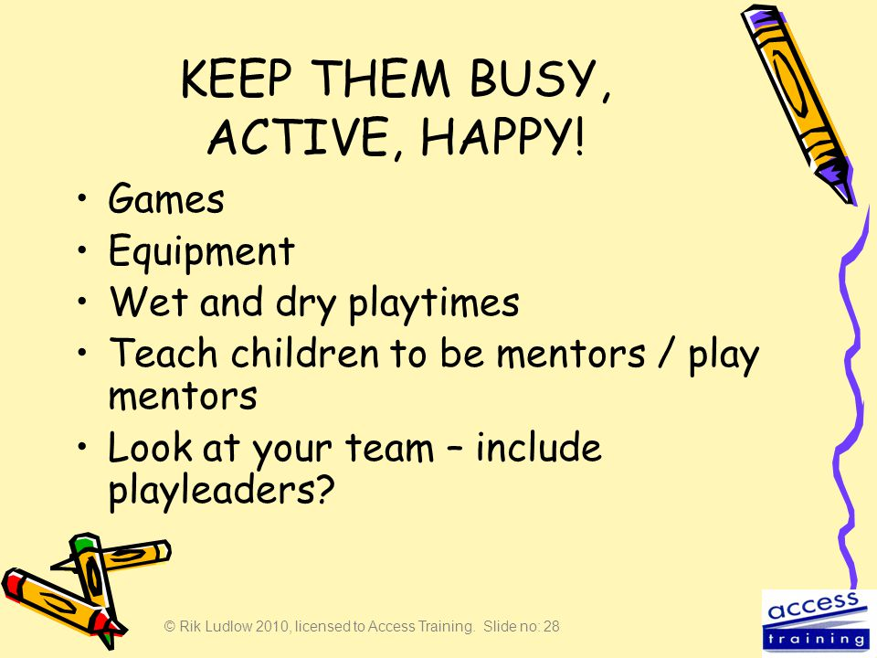 © Rik Ludlow 2010, licensed to Access Training. Slide no: 28 KEEP THEM BUSY, ACTIVE, HAPPY! Games Equipment Wet and dry playtimes Teach children to be
