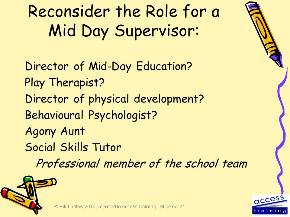 © Rik Ludlow 2010, licensed to Access Training. Slide no: 31 Reconsider the Role for a Mid Day Supervisor: Director of Mid-Day Education? Play Therapi