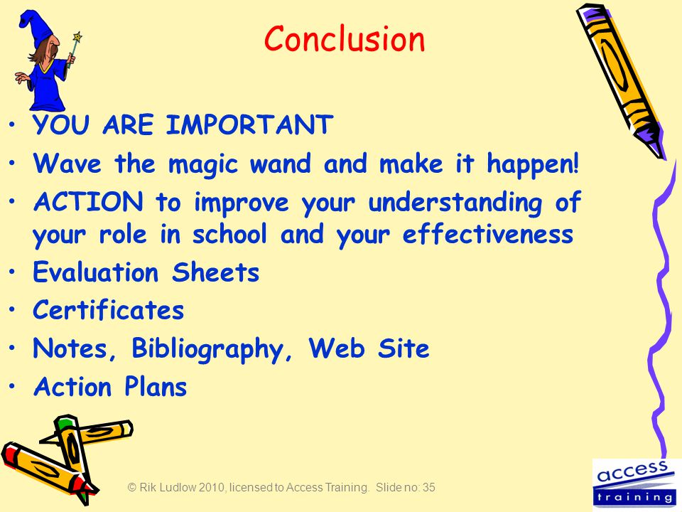 © Rik Ludlow 2010, licensed to Access Training. Slide no: 35 Conclusion YOU ARE IMPORTANT Wave the magic wand and make it happen! ACTION to improve yo