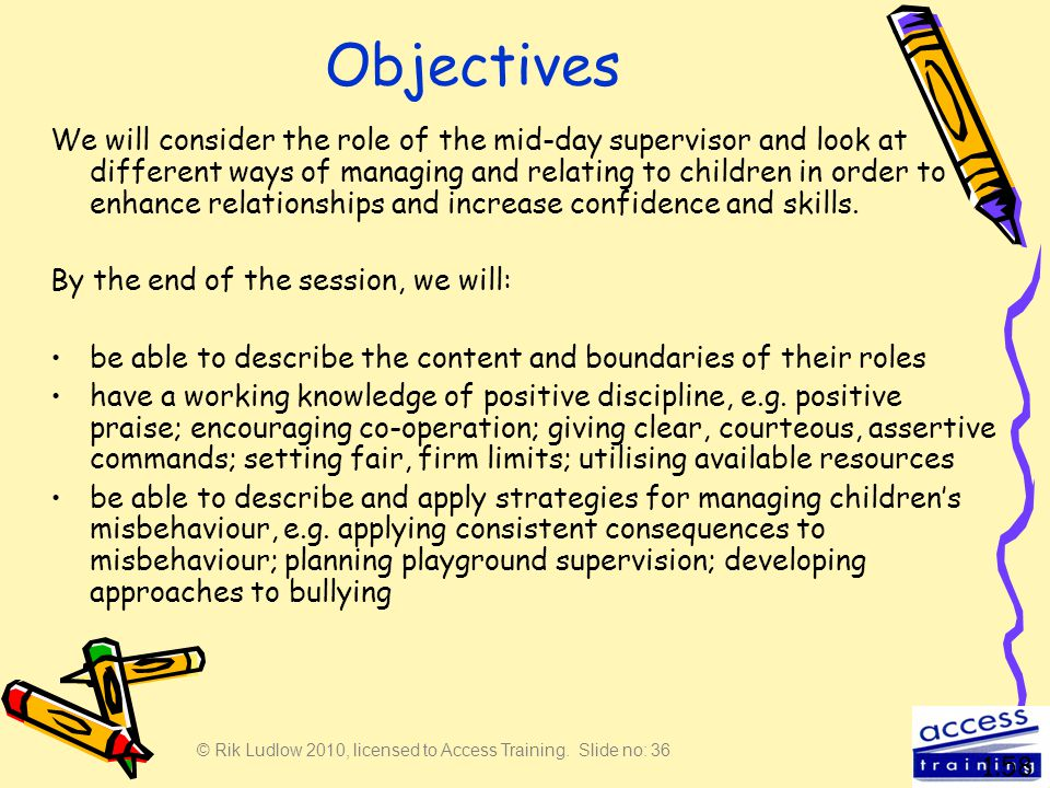 © Rik Ludlow 2010, licensed to Access Training. Slide no: 36 Objectives We will consider the role of the mid-day supervisor and look at different ways