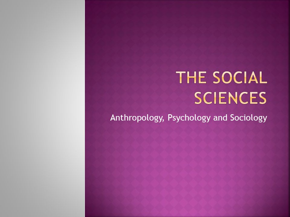 Anthropology, Psychology and Sociology