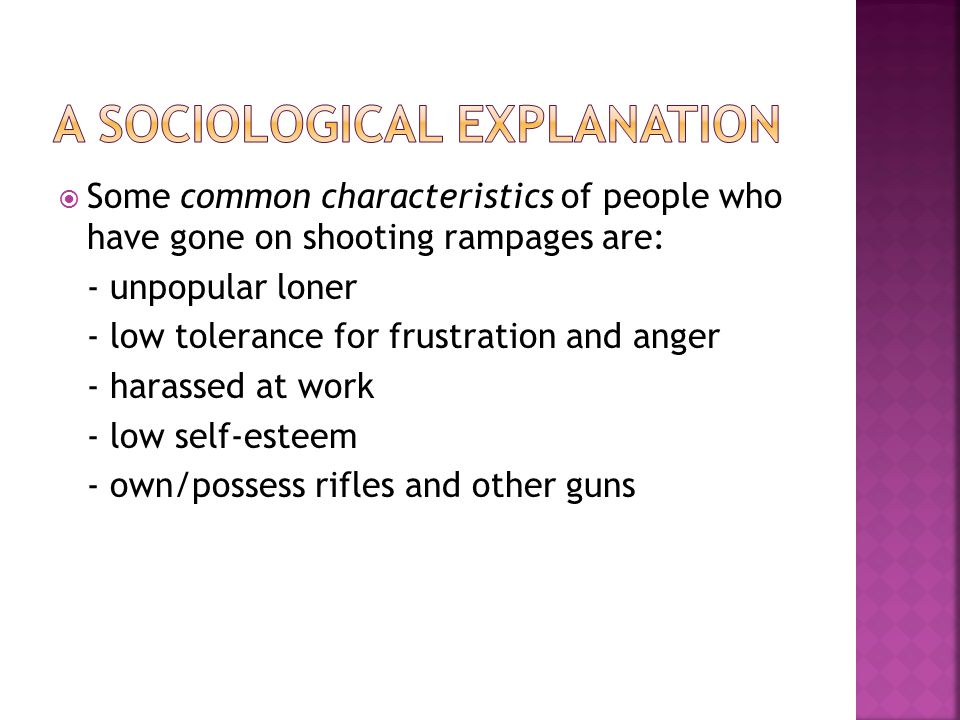  Some common characteristics of people who have gone on shooting rampages are: - unpopular loner - low tolerance for frustration and anger - harassed at work - low self-esteem - own/possess rifles and other guns