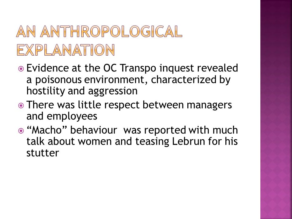  Evidence at the OC Transpo inquest revealed a poisonous environment, characterized by hostility and aggression  There was little respect between managers and employees  Macho behaviour was reported with much talk about women and teasing Lebrun for his stutter