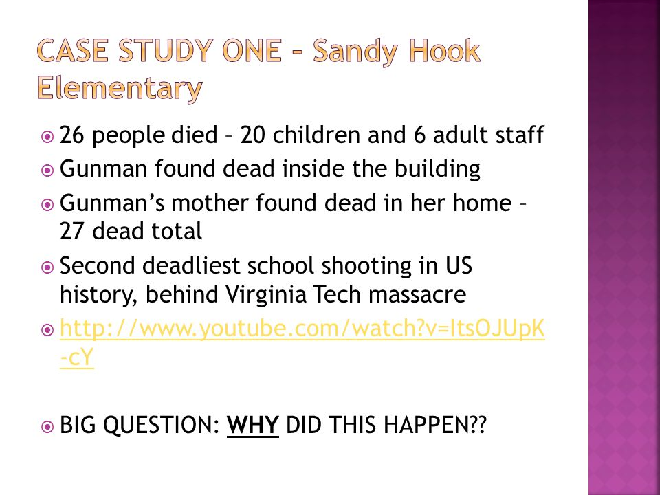  26 people died – 20 children and 6 adult staff  Gunman found dead inside the building  Gunman's mother found dead in her home – 27 dead total  Second deadliest school shooting in US history, behind Virginia Tech massacre  http://www.youtube.com/watch v=ItsOJUpK -cY http://www.youtube.com/watch v=ItsOJUpK -cY  BIG QUESTION: WHY DID THIS HAPPEN