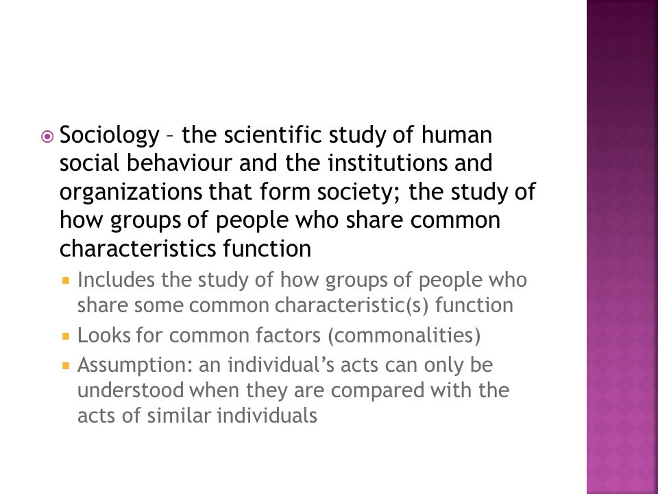  Sociology – the scientific study of human social behaviour and the institutions and organizations that form society; the study of how groups of people who share common characteristics function  Includes the study of how groups of people who share some common characteristic(s) function  Looks for common factors (commonalities)  Assumption: an individual's acts can only be understood when they are compared with the acts of similar individuals