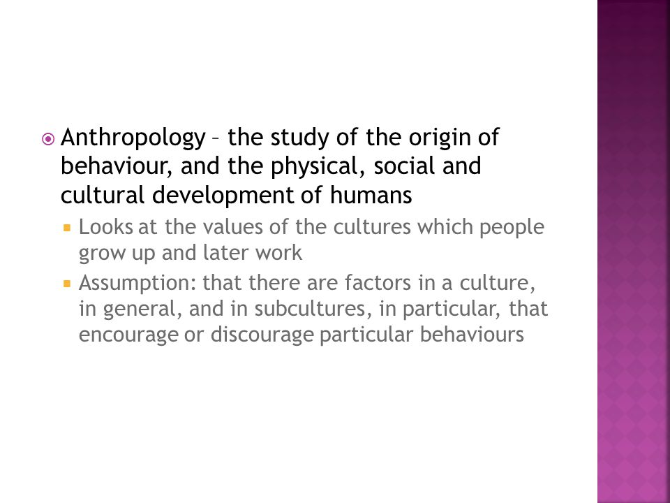  Anthropology – the study of the origin of behaviour, and the physical, social and cultural development of humans  Looks at the values of the cultures which people grow up and later work  Assumption: that there are factors in a culture, in general, and in subcultures, in particular, that encourage or discourage particular behaviours