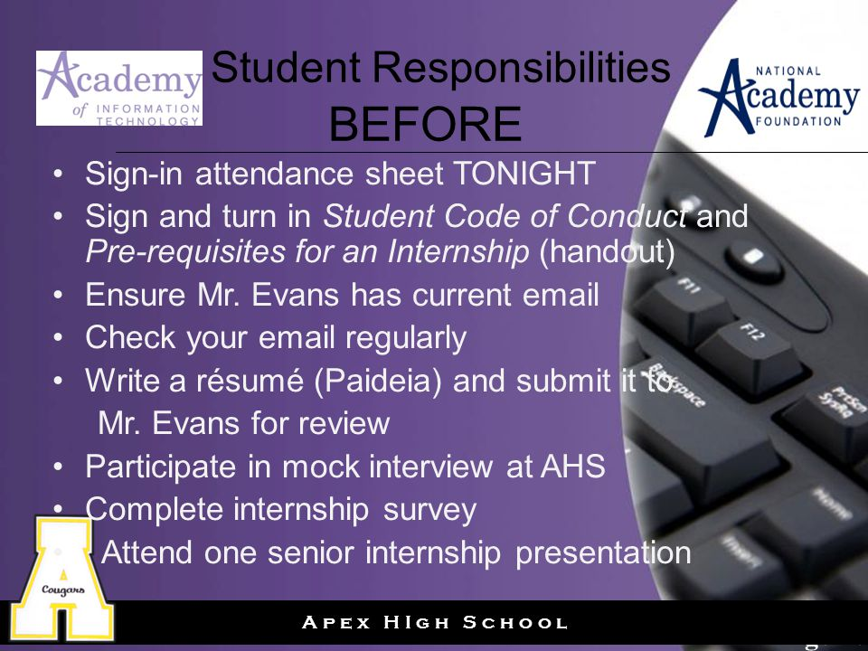 Page 20 A p e x H I g h S c h o o l Student Responsibilities BEFORE Sign-in attendance sheet TONIGHT Sign and turn in Student Code of Conduct and Pre-requisites for an Internship (handout) Ensure Mr.