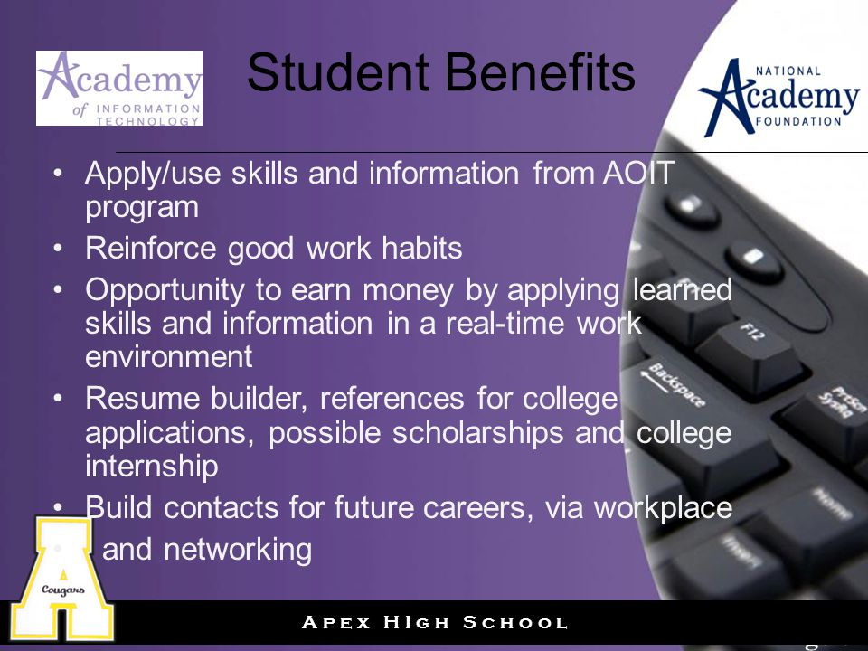 Page 6 A p e x H I g h S c h o o l Student Benefits Apply/use skills and information from AOIT program Reinforce good work habits Opportunity to earn money by applying learned skills and information in a real-time work environment Resume builder, references for college applications, possible scholarships and college internship Build contacts for future careers, via workplace and networking