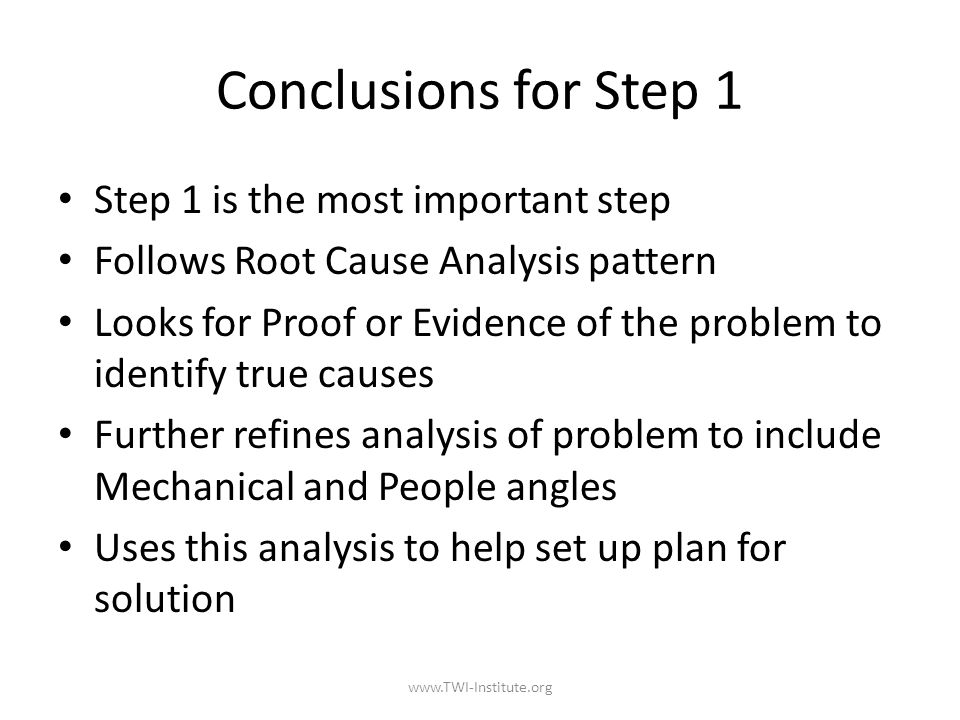 Conclusions for Step 1 Step 1 is the most important step Follows Root Cause Analysis pattern Looks for Proof or Evidence of the problem to identify true causes Further refines analysis of problem to include Mechanical and People angles Uses this analysis to help set up plan for solution www.TWI-Institute.org