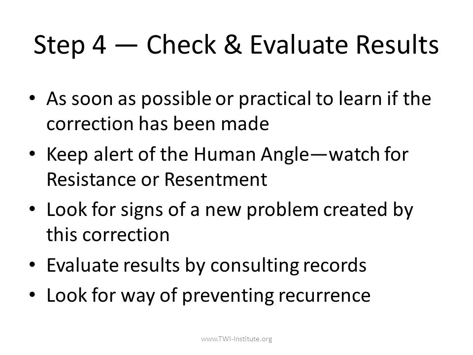 Step 4 — Check & Evaluate Results As soon as possible or practical to learn if the correction has been made Keep alert of the Human Angle—watch for Resistance or Resentment Look for signs of a new problem created by this correction Evaluate results by consulting records Look for way of preventing recurrence www.TWI-Institute.org