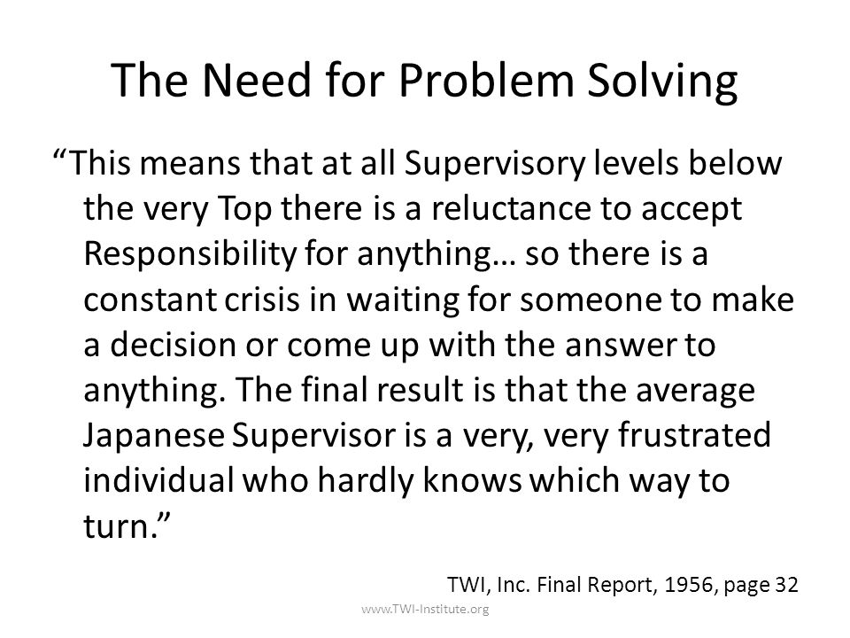 The Need for Problem Solving This means that at all Supervisory levels below the very Top there is a reluctance to accept Responsibility for anything… so there is a constant crisis in waiting for someone to make a decision or come up with the answer to anything.