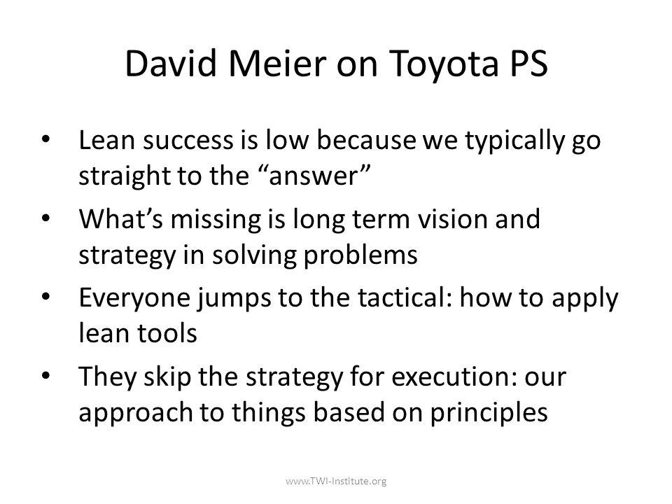David Meier on Toyota PS Lean success is low because we typically go straight to the answer What's missing is long term vision and strategy in solving problems Everyone jumps to the tactical: how to apply lean tools They skip the strategy for execution: our approach to things based on principles www.TWI-Institute.org