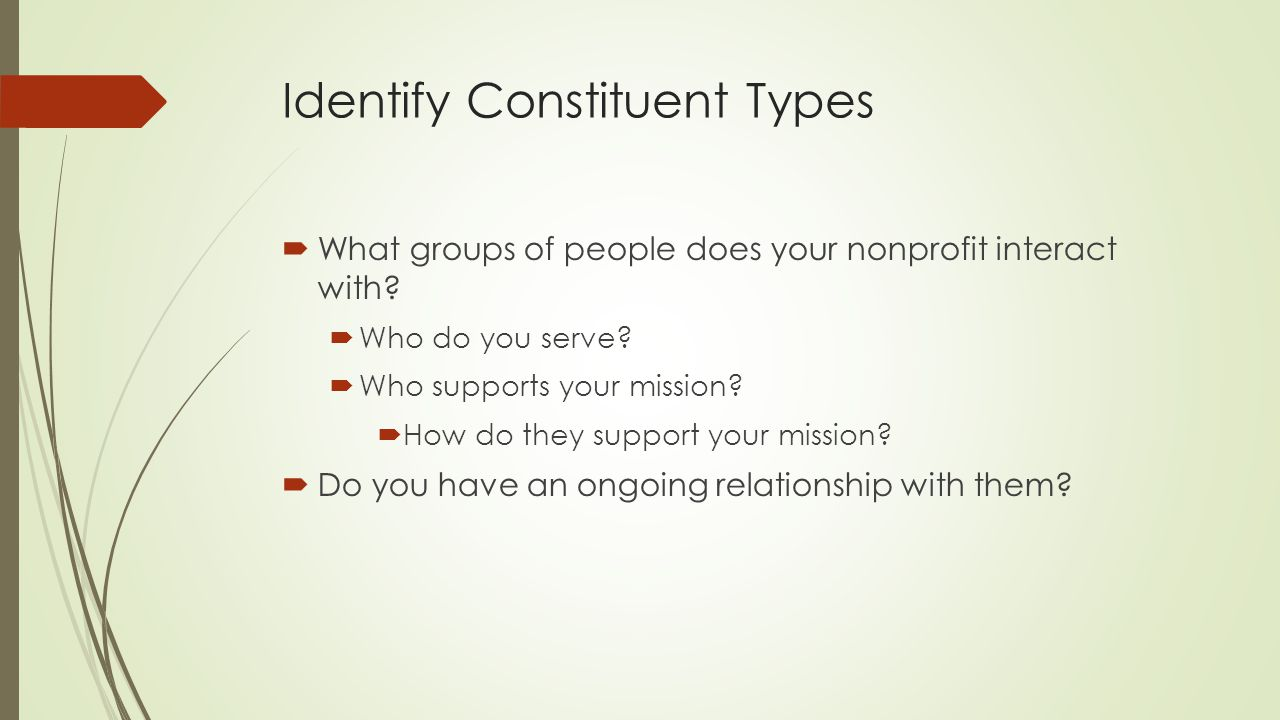 Identify Constituent Types  What groups of people does your nonprofit interact with?  Who do you serve?  Who supports your mission?  How do they s