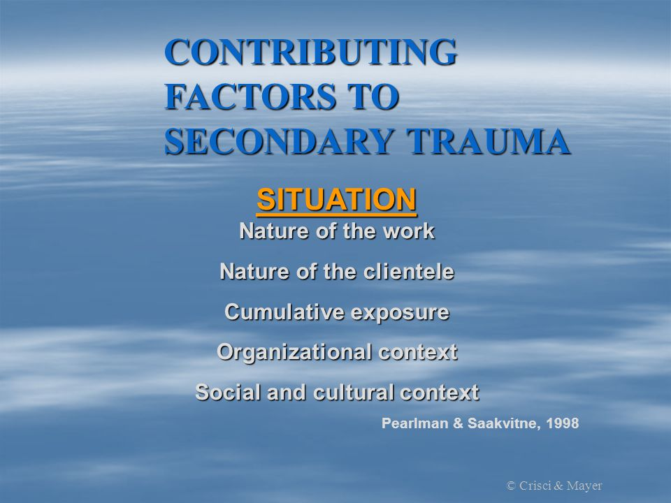 CONTRIBUTING FACTORS TO SECONDARY TRAUMA SITUATION Nature of the work Nature of the clientele Cumulative exposure Organizational context Social and cultural context Pearlman & Saakvitne, 1998 © Crisci & Mayer