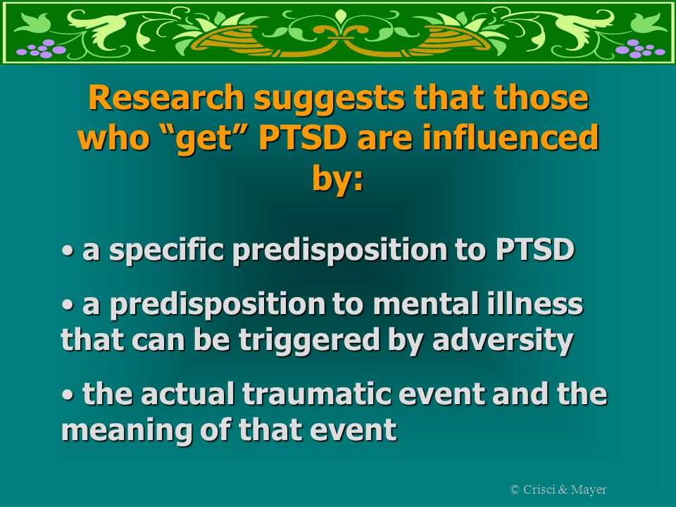 Research suggests that those who get PTSD are influenced by: a specific predisposition to PTSD a specific predisposition to PTSD a predisposition to mental illness that can be triggered by adversity a predisposition to mental illness that can be triggered by adversity the actual traumatic event and the meaning of that event the actual traumatic event and the meaning of that event © Crisci & Mayer