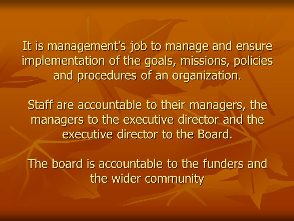 It is management's job to manage and ensure implementation of the goals, missions, policies and procedures of an organization.