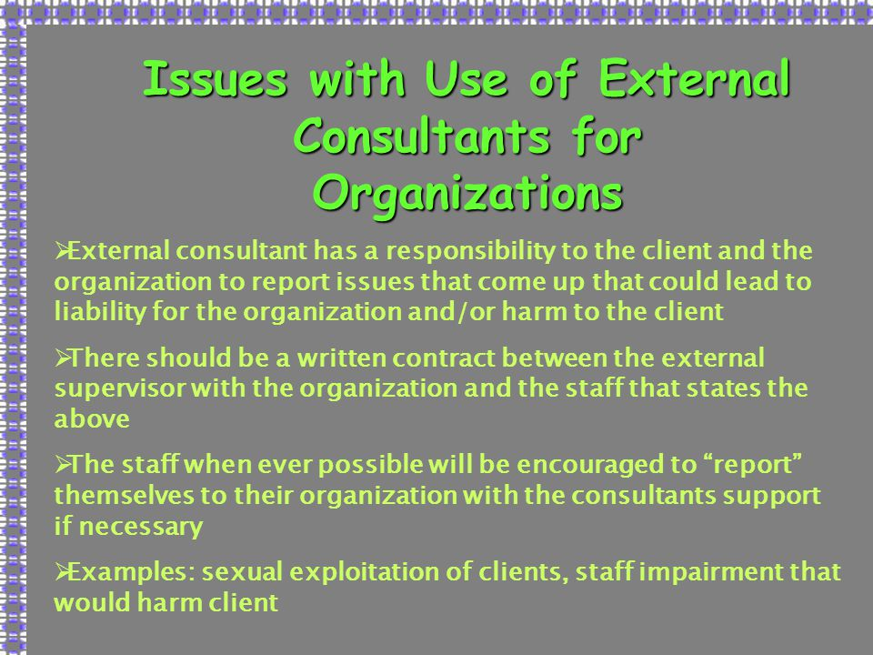 Issues with Use of External Consultants for Organizations  External consultant has a responsibility to the client and the organization to report issues that come up that could lead to liability for the organization and/or harm to the client  There should be a written contract between the external supervisor with the organization and the staff that states the above  The staff when ever possible will be encouraged to report themselves to their organization with the consultants support if necessary  Examples: sexual exploitation of clients, staff impairment that would harm client