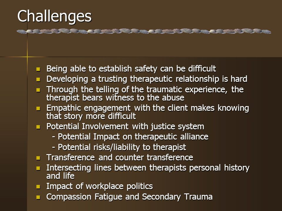 Challenges Being able to establish safety can be difficult Being able to establish safety can be difficult Developing a trusting therapeutic relationship is hard Developing a trusting therapeutic relationship is hard Through the telling of the traumatic experience, the therapist bears witness to the abuse Through the telling of the traumatic experience, the therapist bears witness to the abuse Empathic engagement with the client makes knowing that story more difficult Empathic engagement with the client makes knowing that story more difficult Potential Involvement with justice system Potential Involvement with justice system - Potential Impact on therapeutic alliance - Potential Impact on therapeutic alliance - Potential risks/liability to therapist - Potential risks/liability to therapist Transference and counter transference Transference and counter transference Intersecting lines between therapists personal history and life Intersecting lines between therapists personal history and life Impact of workplace politics Impact of workplace politics Compassion Fatigue and Secondary Trauma Compassion Fatigue and Secondary Trauma
