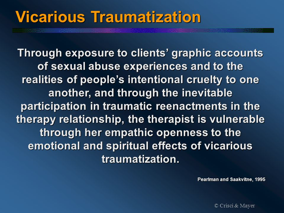Through exposure to clients' graphic accounts of sexual abuse experiences and to the realities of people's intentional cruelty to one another, and through the inevitable participation in traumatic reenactments in the therapy relationship, the therapist is vulnerable through her empathic openness to the emotional and spiritual effects of vicarious traumatization.
