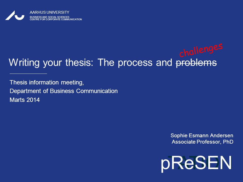 TATION AARHUS UNIVERSITY BUSINESS AND SOCIAL SCIENCES CENTRE FOR CORPORATE COMMUNICATION pReSEN Writing your thesis: The process and problems Thesis information meeting, Department of Business Communication Marts 2014 Sophie Esmann Andersen Associate Professor, PhD challenges