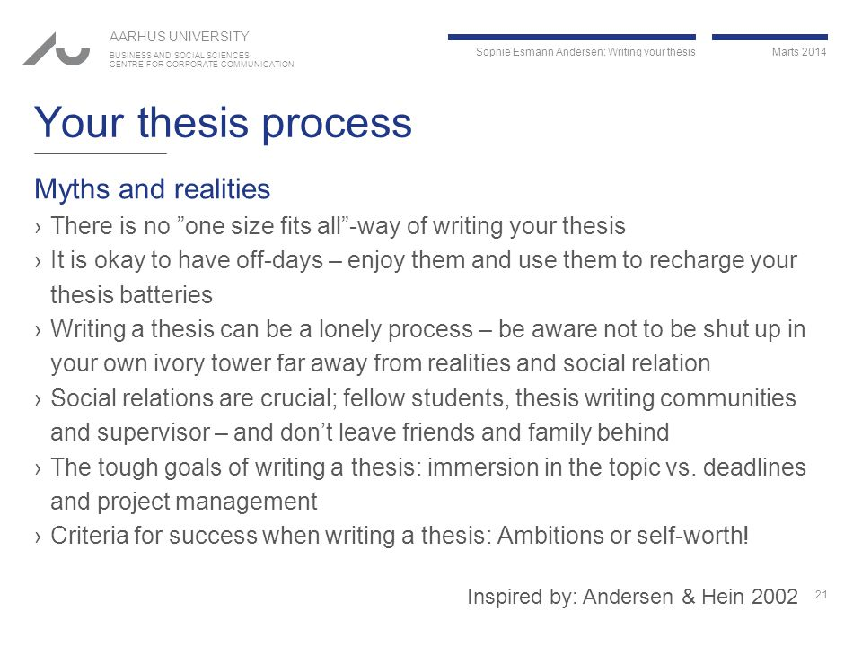 Sophie Esmann Andersen: Writing your thesis Marts 2014 AARHUS UNIVERSITY BUSINESS AND SOCIAL SCIENCES CENTRE FOR CORPORATE COMMUNICATION Your thesis process Myths and realities ›There is no one size fits all -way of writing your thesis ›It is okay to have off-days – enjoy them and use them to recharge your thesis batteries ›Writing a thesis can be a lonely process – be aware not to be shut up in your own ivory tower far away from realities and social relation ›Social relations are crucial; fellow students, thesis writing communities and supervisor – and don't leave friends and family behind ›The tough goals of writing a thesis: immersion in the topic vs.