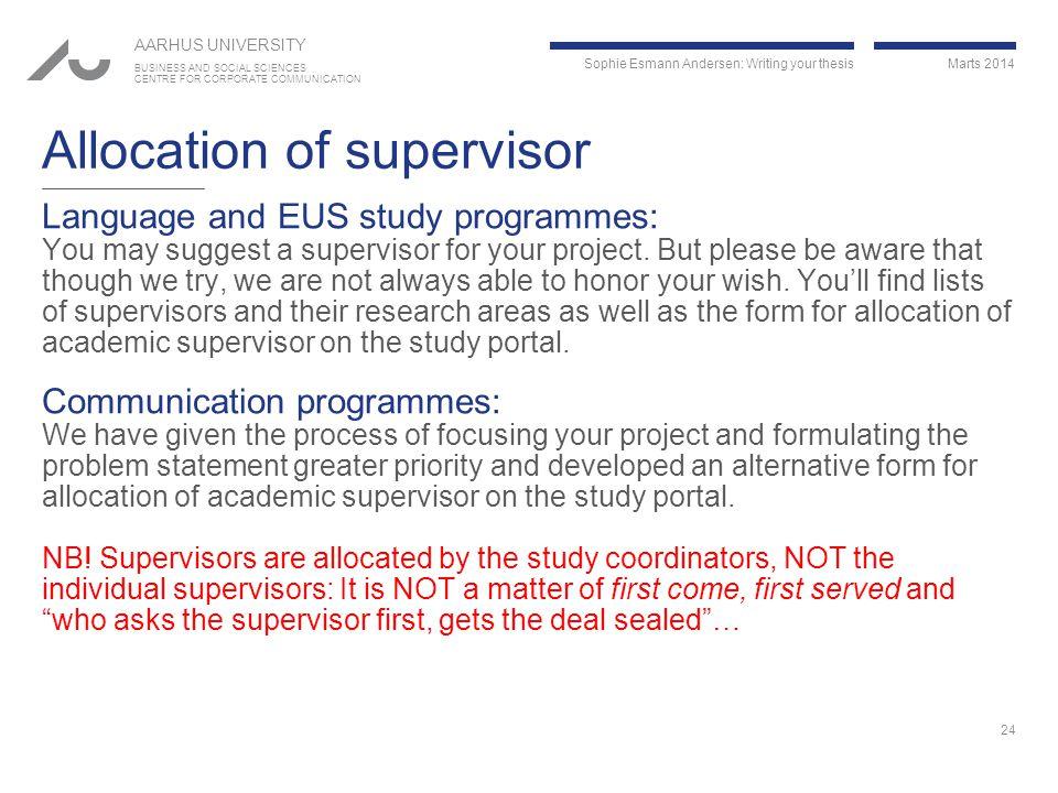 Sophie Esmann Andersen: Writing your thesis Marts 2014 AARHUS UNIVERSITY BUSINESS AND SOCIAL SCIENCES CENTRE FOR CORPORATE COMMUNICATION Allocation of supervisor Language and EUS study programmes: You may suggest a supervisor for your project.