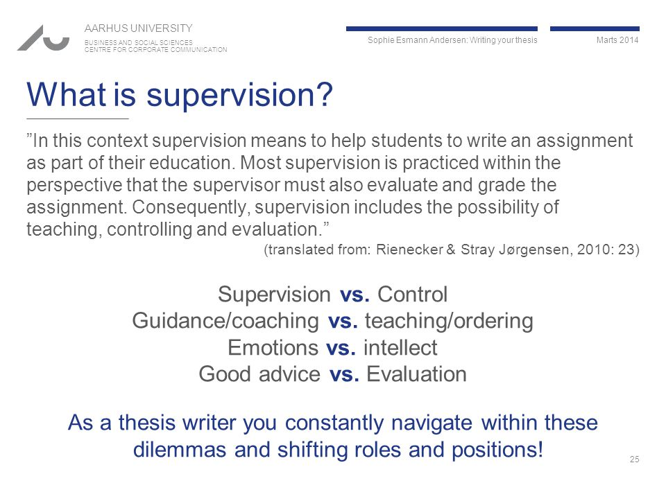 Sophie Esmann Andersen: Writing your thesis Marts 2014 AARHUS UNIVERSITY BUSINESS AND SOCIAL SCIENCES CENTRE FOR CORPORATE COMMUNICATION What is supervision.