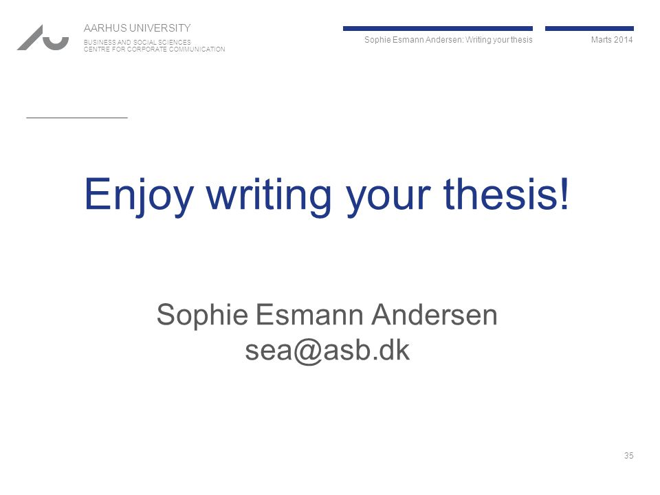Sophie Esmann Andersen: Writing your thesis Marts 2014 AARHUS UNIVERSITY BUSINESS AND SOCIAL SCIENCES CENTRE FOR CORPORATE COMMUNICATION Enjoy writing your thesis.