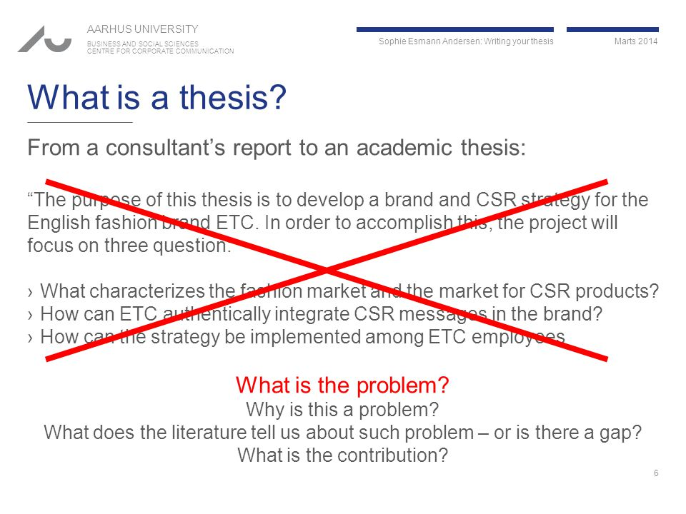 Sophie Esmann Andersen: Writing your thesis Marts 2014 AARHUS UNIVERSITY BUSINESS AND SOCIAL SCIENCES CENTRE FOR CORPORATE COMMUNICATION What is a thesis.