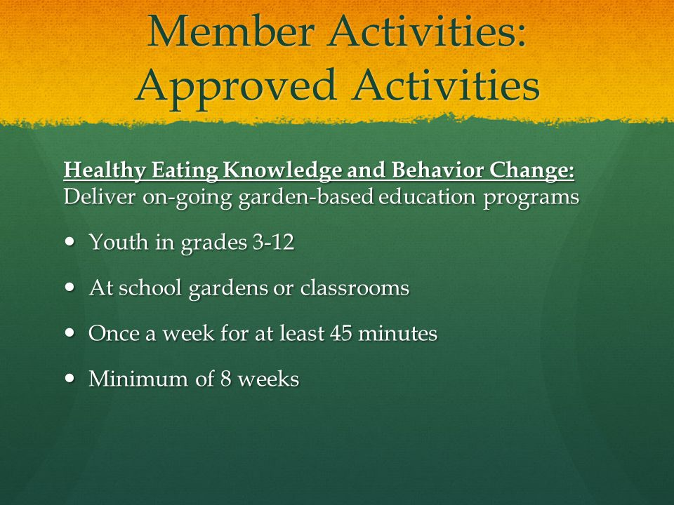 Member Activities: Approved Activities Healthy Eating Knowledge and Behavior Change: Deliver on-going garden-based education programs Youth in grades 3-12 Youth in grades 3-12 At school gardens or classrooms At school gardens or classrooms Once a week for at least 45 minutes Once a week for at least 45 minutes Minimum of 8 weeks Minimum of 8 weeks
