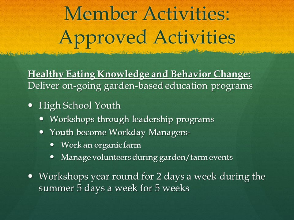 Member Activities: Approved Activities Healthy Eating Knowledge and Behavior Change: Deliver on-going garden-based education programs High School Youth High School Youth Workshops through leadership programs Workshops through leadership programs Youth become Workday Managers- Youth become Workday Managers- Work an organic farm Work an organic farm Manage volunteers during garden/farm events Manage volunteers during garden/farm events Workshops year round for 2 days a week during the summer 5 days a week for 5 weeks Workshops year round for 2 days a week during the summer 5 days a week for 5 weeks