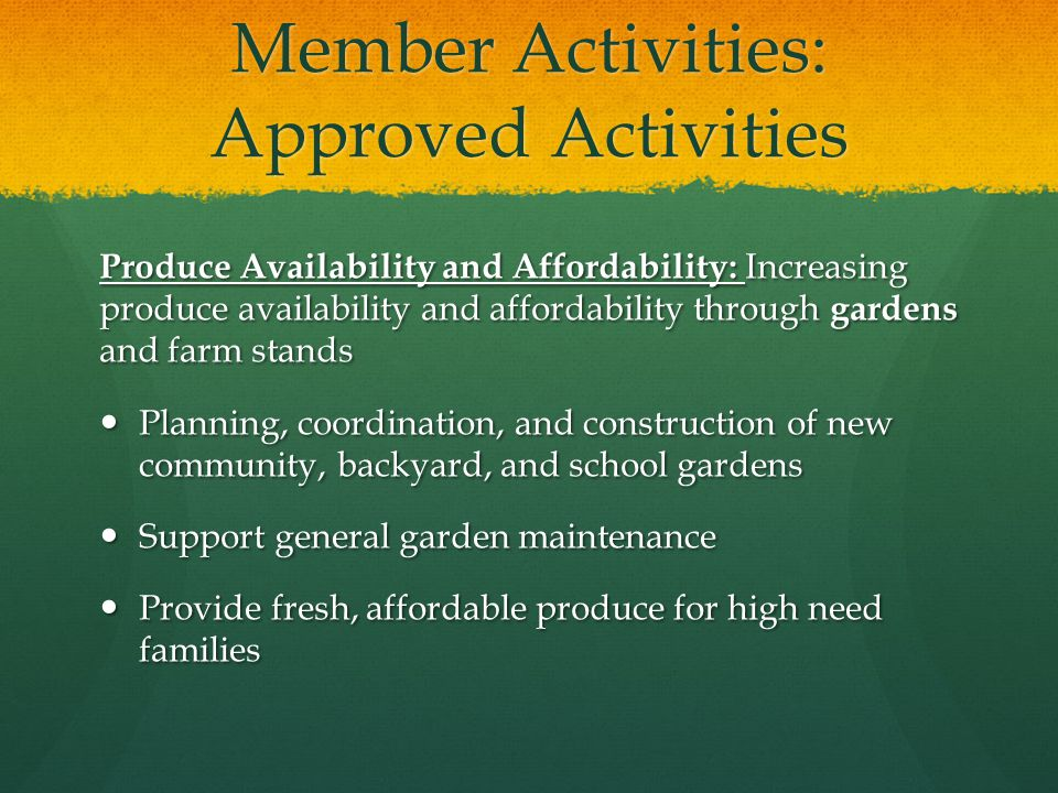 Member Activities: Approved Activities Produce Availability and Affordability: Increasing produce availability and affordability through gardens and farm stands Planning, coordination, and construction of new community, backyard, and school gardens Planning, coordination, and construction of new community, backyard, and school gardens Support general garden maintenance Support general garden maintenance Provide fresh, affordable produce for high need families Provide fresh, affordable produce for high need families