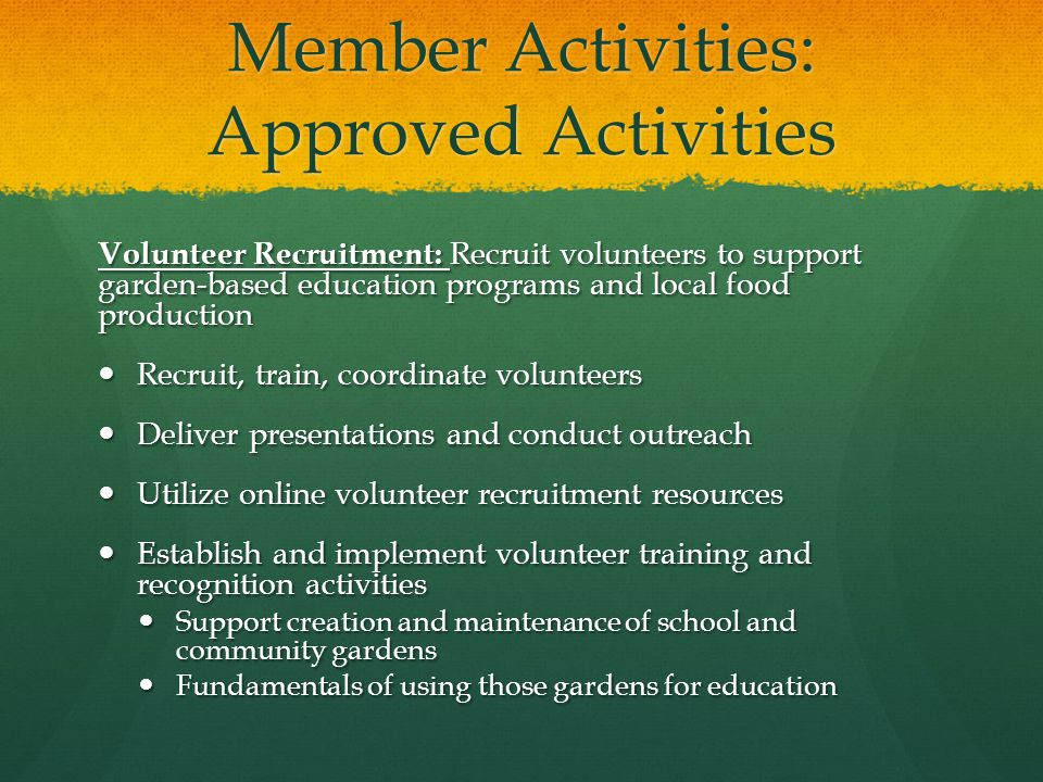 Member Activities: Approved Activities Volunteer Recruitment: Recruit volunteers to support garden-based education programs and local food production Recruit, train, coordinate volunteers Recruit, train, coordinate volunteers Deliver presentations and conduct outreach Deliver presentations and conduct outreach Utilize online volunteer recruitment resources Utilize online volunteer recruitment resources Establish and implement volunteer training and recognition activities Establish and implement volunteer training and recognition activities Support creation and maintenance of school and community gardens Support creation and maintenance of school and community gardens Fundamentals of using those gardens for education Fundamentals of using those gardens for education